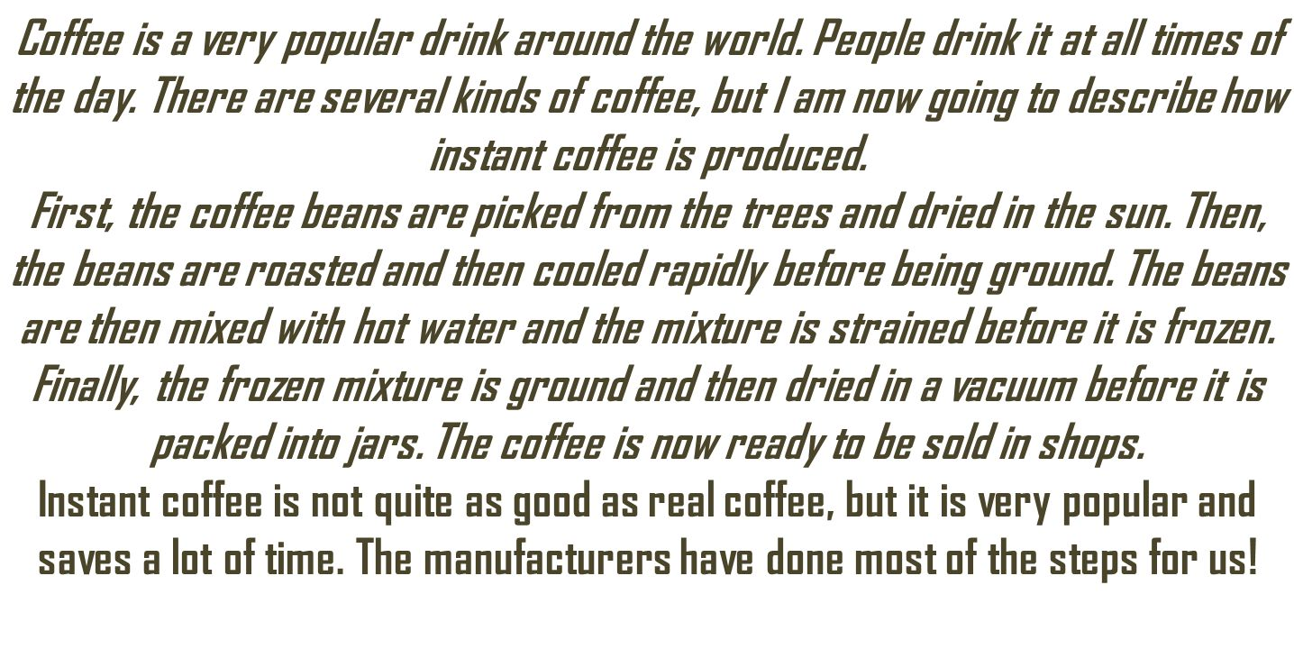 Coffee is a very popular drink around the world. People drink it at all times of the day. There are several kinds of coffee, but I am now going to des