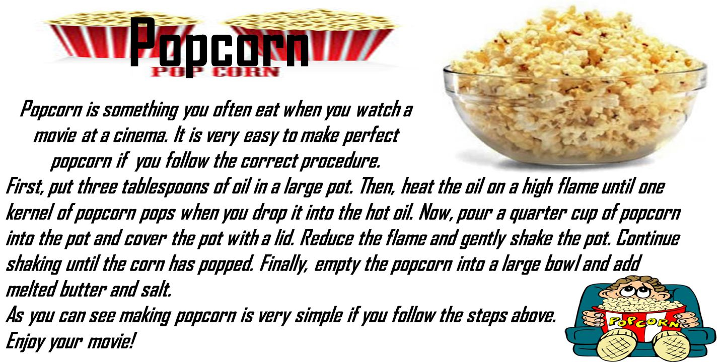 Popcorn Popcorn is something you often eat when you watch a movie at a cinema. It is very easy to make perfect popcorn if you follow the correct proce