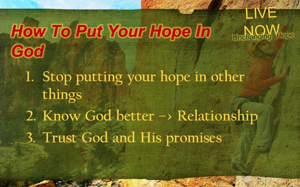 LIVE NOW 1.Stop putting your hope in other things 2.Know God better –> Relationship 3.Trust God and His promises