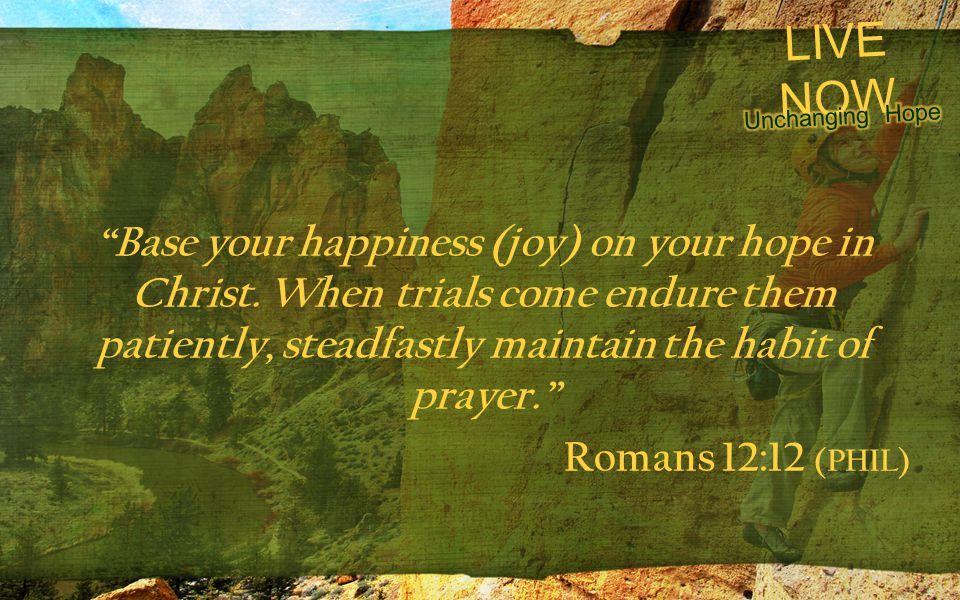 "LIVE NOW ""Base your happiness (joy) on your hope in Christ. When trials come endure them patiently, steadfastly maintain the habit of prayer."" Romans"