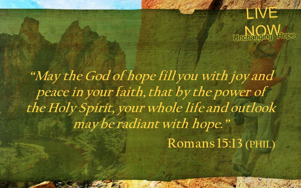 "LIVE NOW ""May the God of hope fill you with joy and peace in your faith, that by the power of the Holy Spirit, your whole life and outlook may be radi"