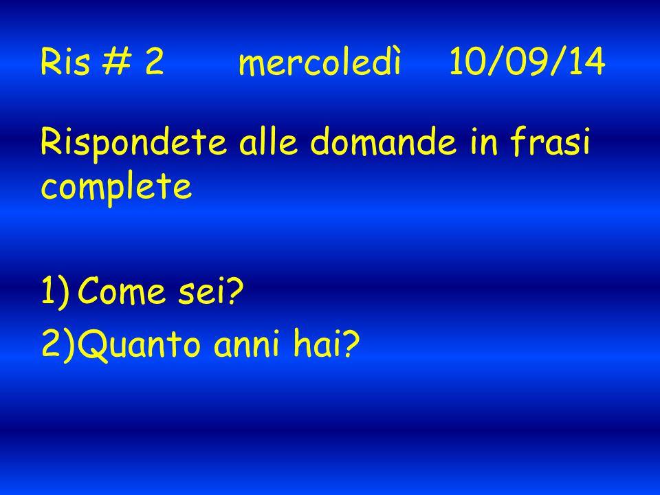 Ris # 2mercoledì 10/09/14 Rispondete alle domande in frasi complete 1)Come sei 2)Quanto anni hai