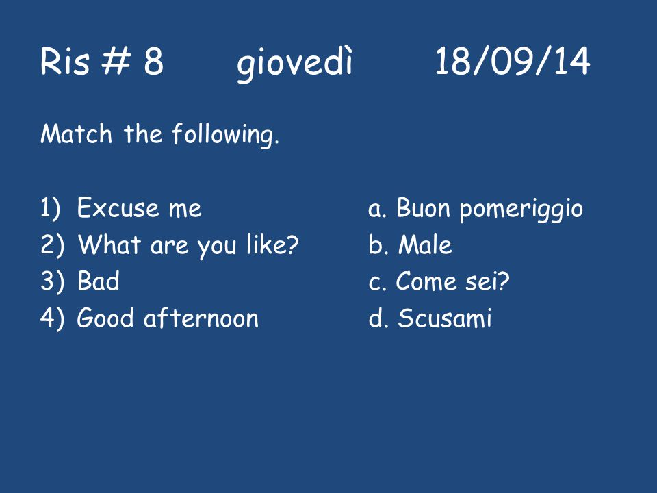 Ris # 8giovedì18/09/14 Match the following. 1)Excuse mea. Buon pomeriggio 2)What are you like?b. Male 3)Badc. Come sei? 4)Good afternoon d. Scusami