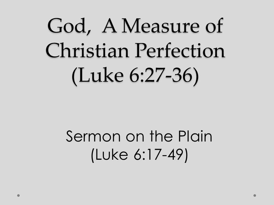 God, A Measure of Christian Perfection (Luke 6:27-36) Sermon on the Plain (Luke 6:17-49)