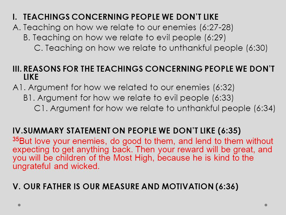 I.TEACHINGS CONCERNING PEOPLE WE DON'T LIKE A. Teaching on how we relate to our enemies (6:27-28) B. Teaching on how we relate to evil people (6:29) C