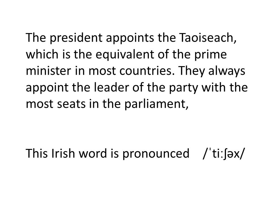 The president appoints the Taoiseach, which is the equivalent of the prime minister in most countries. They always appoint the leader of the party wit