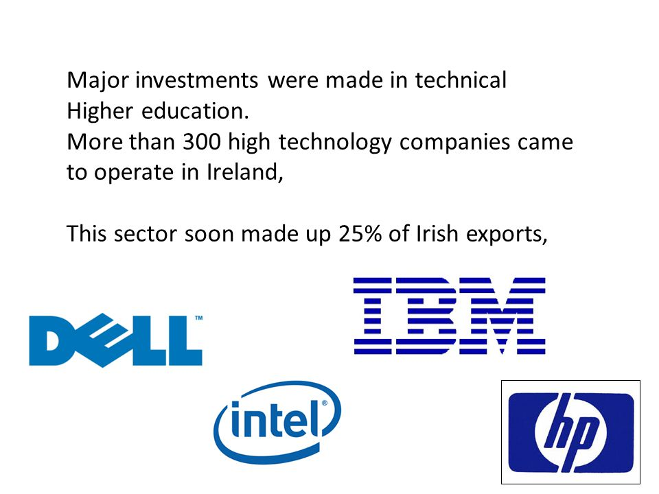 Major investments were made in technical Higher education. More than 300 high technology companies came to operate in Ireland, This sector soon made u