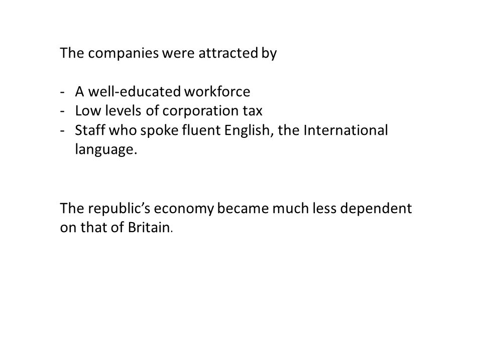 The companies were attracted by -A well-educated workforce -Low levels of corporation tax -Staff who spoke fluent English, the International language.