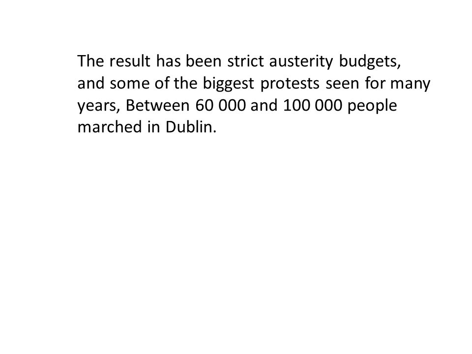 The result has been strict austerity budgets, and some of the biggest protests seen for many years, Between 60 000 and 100 000 people marched in Dubli