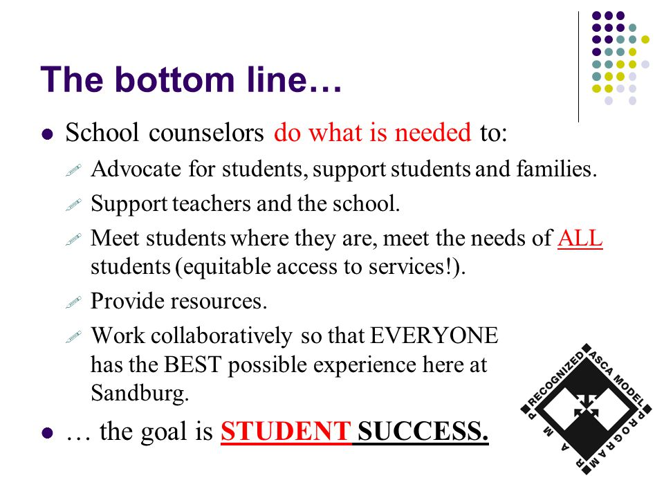The bottom line… School counselors do what is needed to:  Advocate for students, support students and families.