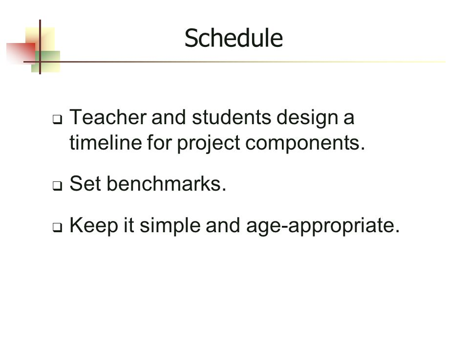 Schedule  Teacher and students design a timeline for project components.  Set benchmarks.  Keep it simple and age-appropriate.