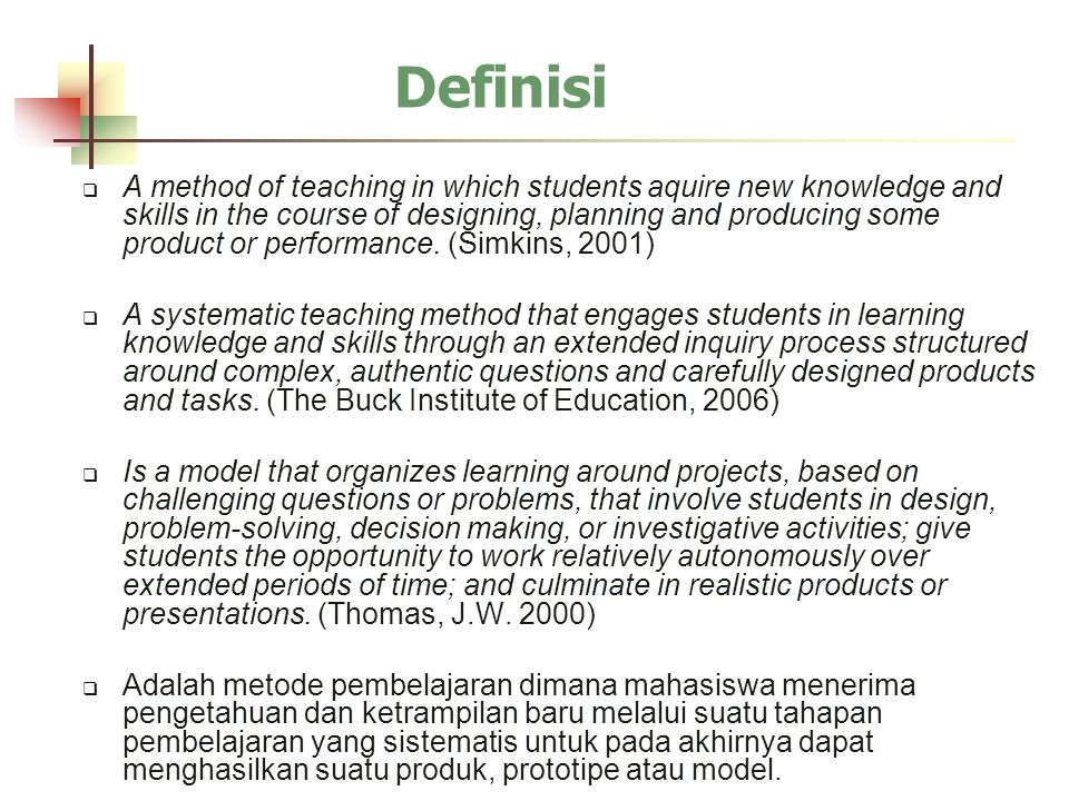 Definisi  A method of teaching in which students aquire new knowledge and skills in the course of designing, planning and producing some product or performance.