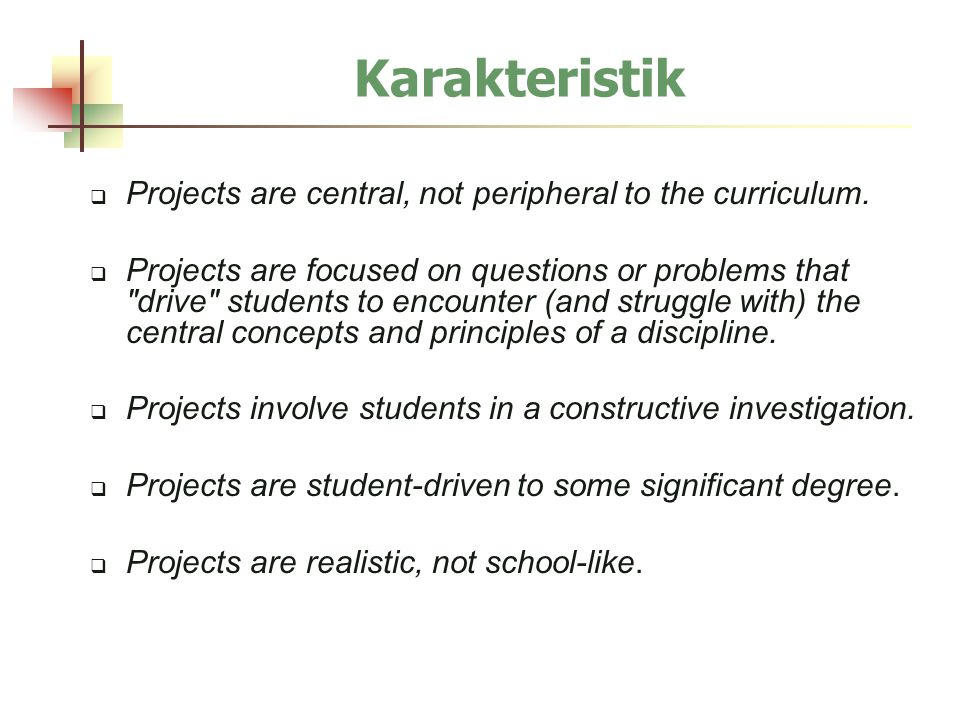 Karakteristik  Projects are central, not peripheral to the curriculum.  Projects are focused on questions or problems that