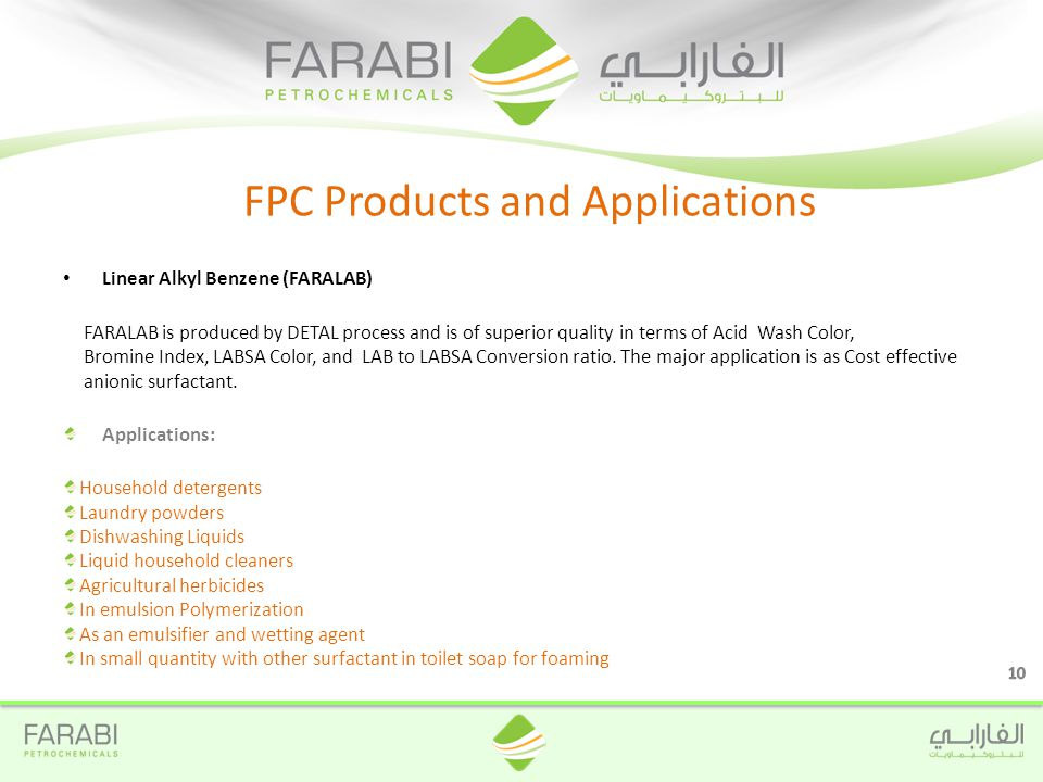 Linear Alkyl Benzene (FARALAB) FARALAB is produced by DETAL process and is of superior quality in terms of Acid Wash Color, Bromine Index, LABSA Color, and LAB to LABSA Conversion ratio.