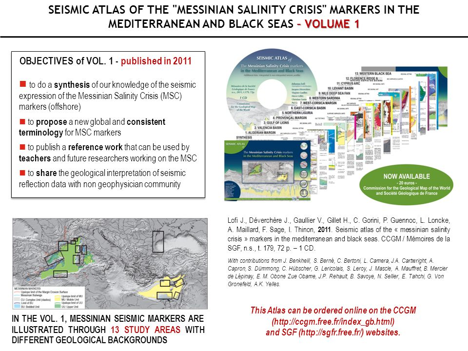 PROJECT - –VOLUME 2 PROJECT - SEISMIC ATLAS OF THE MESSINIAN SALINITY CRISIS MARKERS IN THE MEDITERRANEAN AND BLACK SEAS – VOLUME 2 OBJECTIVES OF THE VOLUME 2 ■ I llustrate study areas that have not been covered by the first volume; ■ Fill extension map of the Messinian marker both in the offshore and onshore domain 14 NEW SITES HAVE BEEN IDENTIFIED AND SEVERAL OTHERS ARE UNDER DISCUSSION - THIS PUBLICATION PROJECT IS OPEN TO ANYBODY WILLING TO CONTRIBUTE -