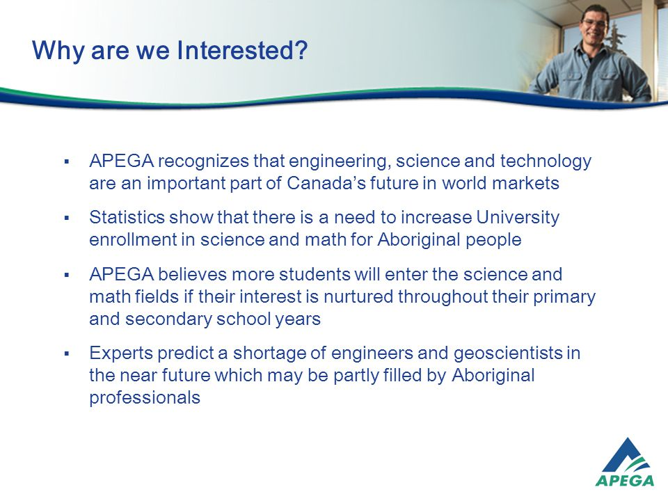  APEGA recognizes that engineering, science and technology are an important part of Canada's future in world markets  Statistics show that there is a need to increase University enrollment in science and math for Aboriginal people  APEGA believes more students will enter the science and math fields if their interest is nurtured throughout their primary and secondary school years  Experts predict a shortage of engineers and geoscientists in the near future which may be partly filled by Aboriginal professionals Why are we Interested
