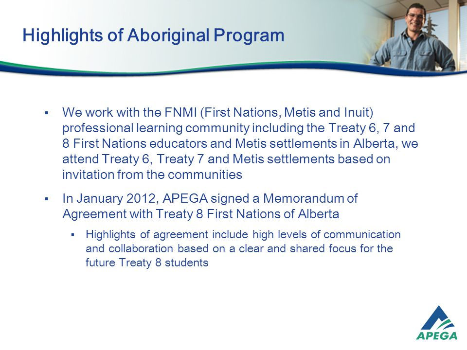  We work with the FNMI (First Nations, Metis and Inuit) professional learning community including the Treaty 6, 7 and 8 First Nations educators and Metis settlements in Alberta, we attend Treaty 6, Treaty 7 and Metis settlements based on invitation from the communities  In January 2012, APEGA signed a Memorandum of Agreement with Treaty 8 First Nations of Alberta  Highlights of agreement include high levels of communication and collaboration based on a clear and shared focus for the future Treaty 8 students Highlights of Aboriginal Program