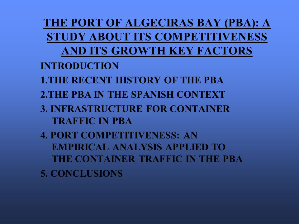 THE PORT OF ALGECIRAS BAY (PBA): A STUDY ABOUT ITS COMPETITIVENESS AND ITS GROWTH KEY FACTORS INTRODUCTION 1.THE RECENT HISTORY OF THE PBA 2.THE PBA IN THE SPANISH CONTEXT 3.