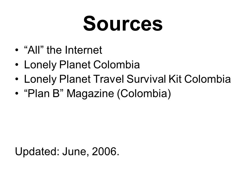 Sources All the Internet Lonely Planet Colombia Lonely Planet Travel Survival Kit Colombia Plan B Magazine (Colombia) Updated: June, 2006.