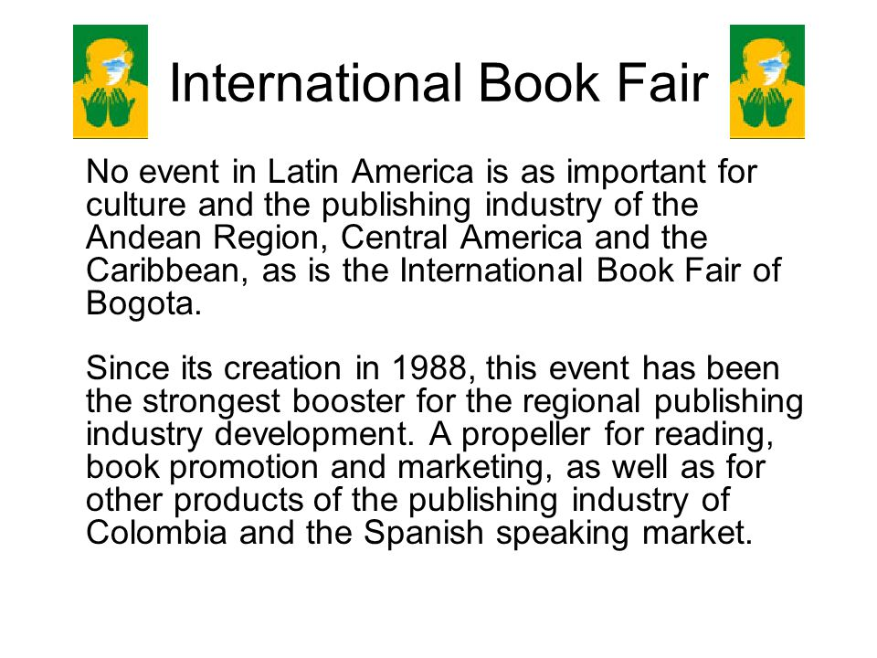 International Book Fair No event in Latin America is as important for culture and the publishing industry of the Andean Region, Central America and the Caribbean, as is the International Book Fair of Bogota.