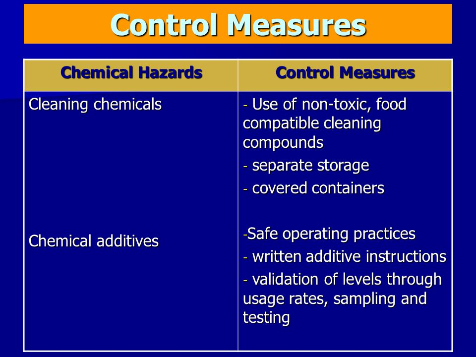 Control Measures Chemical Hazards Control Measures Cleaning chemicals Chemical additives - Use of non-toxic, food compatible cleaning compounds - separate storage - covered containers - Safe operating practices - written additive instructions - validation of levels through usage rates, sampling and testing