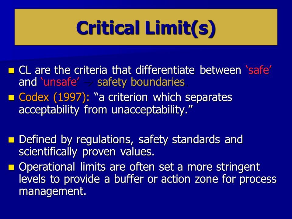 Critical Limit(s) CL are the criteria that differentiate between 'safe' and 'unsafe'  safety boundaries.