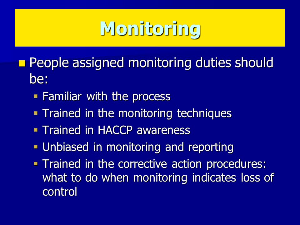 People assigned monitoring duties should be: People assigned monitoring duties should be:  Familiar with the process  Trained in the monitoring techniques  Trained in HACCP awareness  Unbiased in monitoring and reporting  Trained in the corrective action procedures: what to do when monitoring indicates loss of control Monitoring