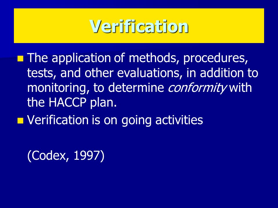 The application of methods, procedures, tests, and other evaluations, in addition to monitoring, to determine conformity with the HACCP plan.