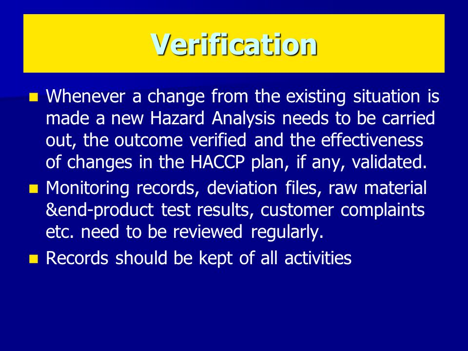 Whenever a change from the existing situation is made a new Hazard Analysis needs to be carried out, the outcome verified and the effectiveness of changes in the HACCP plan, if any, validated.