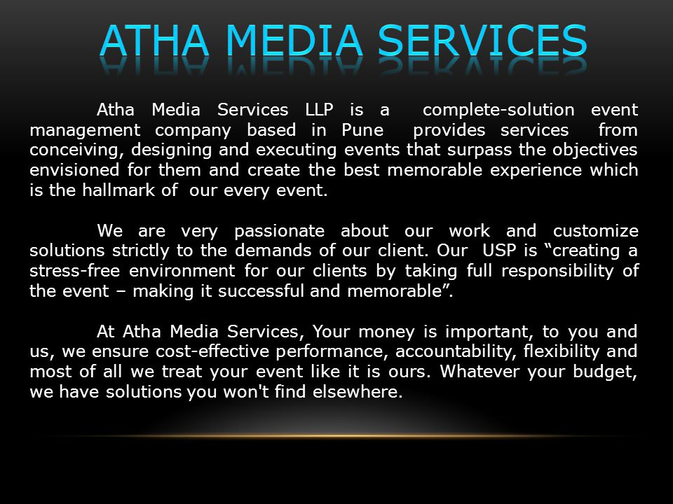 Atha Media Services LLP is a complete-solution event management company based in Pune provides services from conceiving, designing and executing events that surpass the objectives envisioned for them and create the best memorable experience which is the hallmark of our every event.