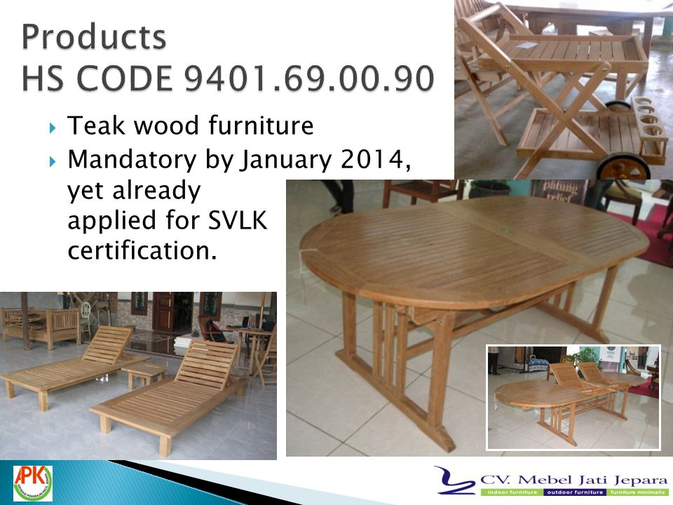  Teak wood furniture  Mandatory by January 2014, yet already applied for SVLK certification.