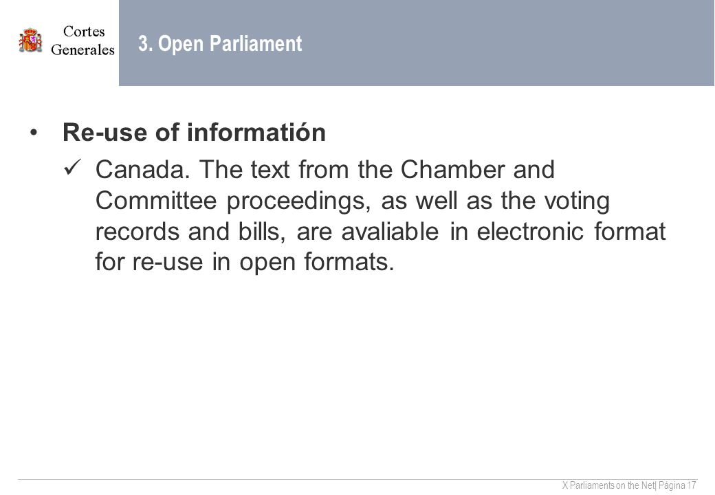 X Parliaments on the Net| Página 17 3. Open Parliament Re-use of informatión Canada. The text from the Chamber and Committee proceedings, as well as t
