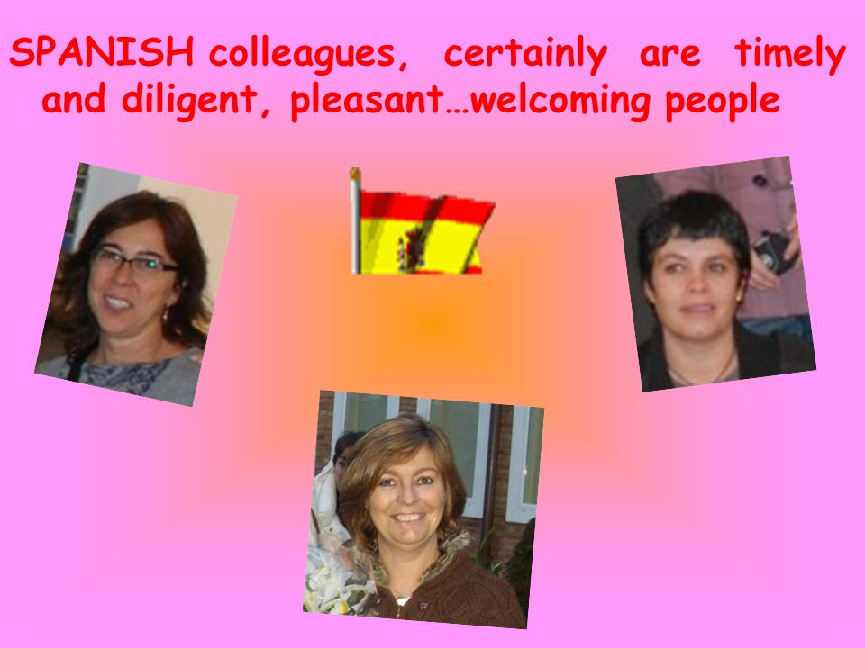 SPANISH colleagues, certainly are timely and diligent, pleasant…welcoming people