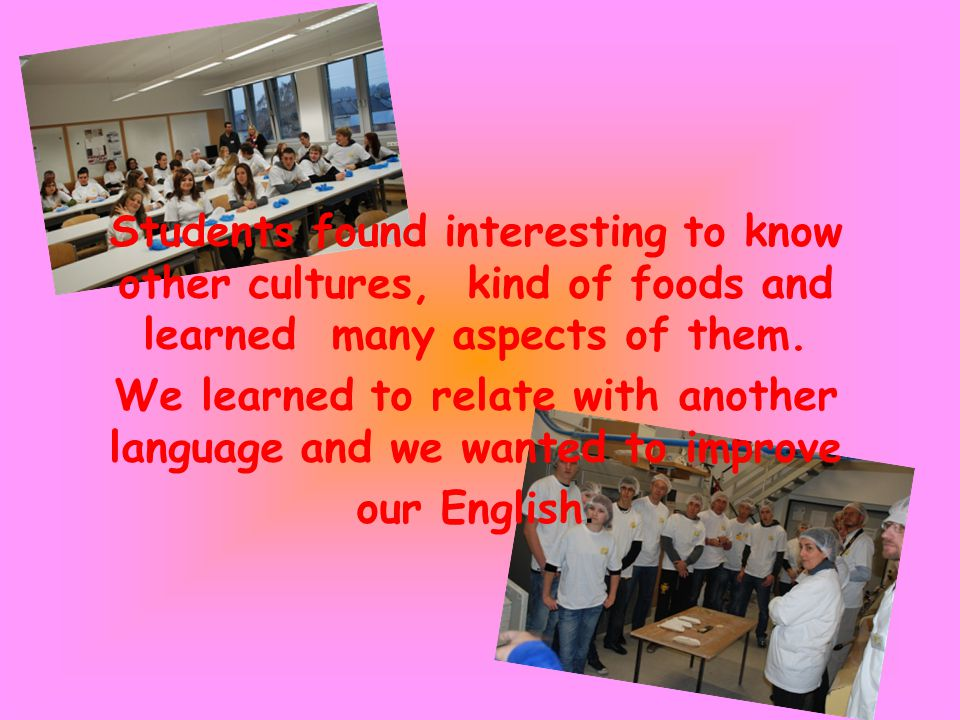 Students found interesting to know other cultures, kind of foods and learned many aspects of them.
