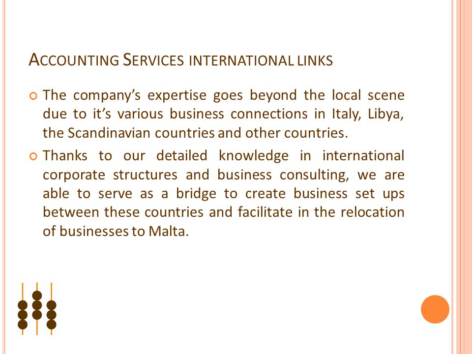 A CCOUNTING S ERVICES INTERNATIONAL LINKS The company's expertise goes beyond the local scene due to it's various business connections in Italy, Libya, the Scandinavian countries and other countries.