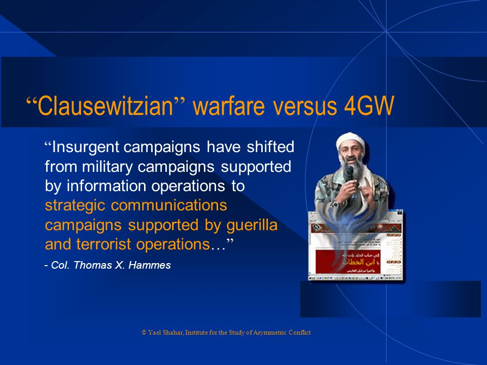 "© Yael Shahar, Institute for the Study of Asymmetric Conflict "" Clausewitzian "" warfare versus 4GW "" Insurgent campaigns have shifted from military ca"