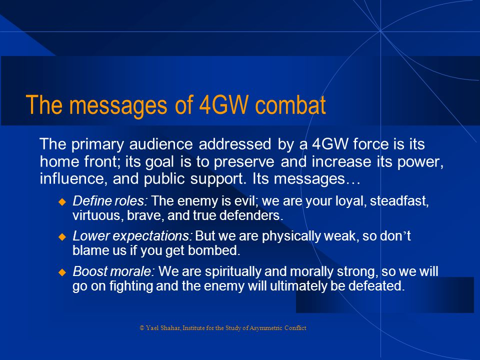 The messages of 4GW combat The primary audience addressed by a 4GW force is its home front; its goal is to preserve and increase its power, influence,