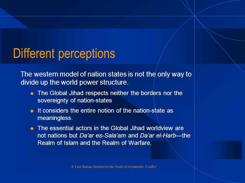 Different perceptions The western model of nation states is not the only way to divide up the world power structure. u The Global Jihad respects neith