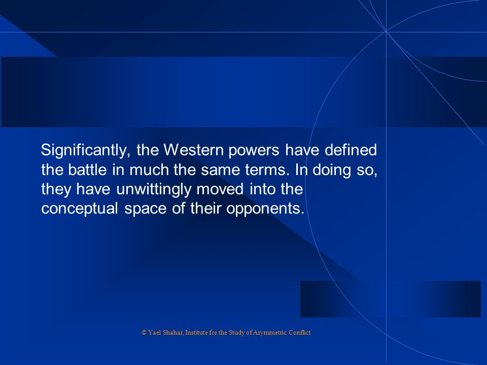 Significantly, the Western powers have defined the battle in much the same terms. In doing so, they have unwittingly moved into the conceptual space o