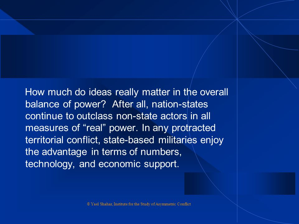 "How much do ideas really matter in the overall balance of power? After all, nation-states continue to outclass non-state actors in all measures of ""re"