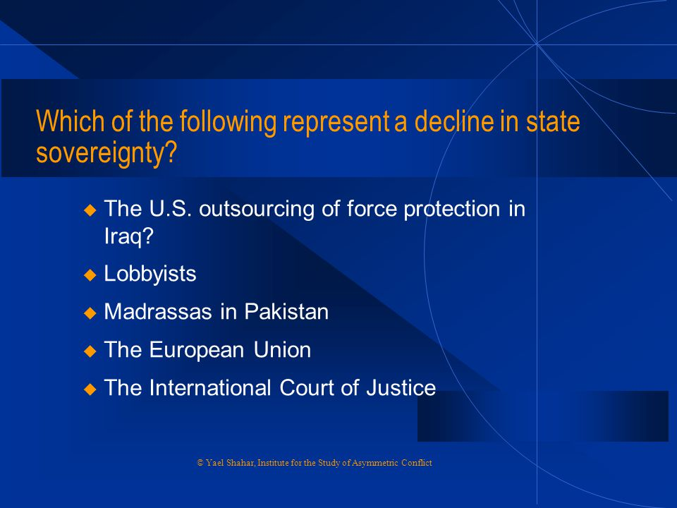 Which of the following represent a decline in state sovereignty? u The U.S. outsourcing of force protection in Iraq? u Lobbyists u Madrassas in Pakist