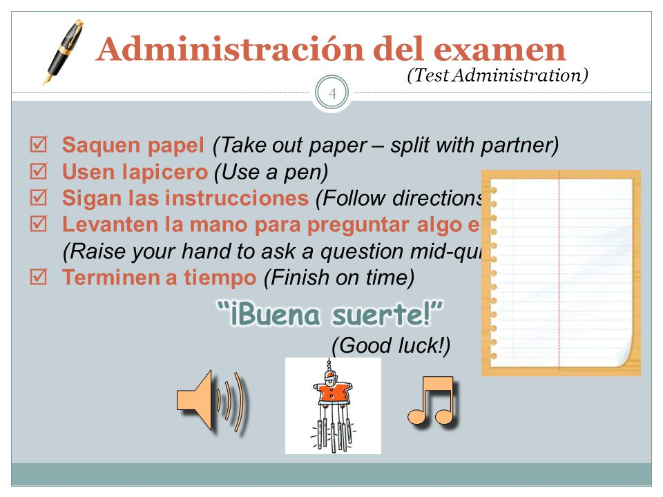 Administración del examen 4 (Test Administration)  Saquen papel (Take out paper – split with partner)  Usen lapicero (Use a pen)  Sigan las instrucciones (Follow directions)  Levanten la mano para preguntar algo en pleno prueba (Raise your hand to ask a question mid-quiz)  Terminen a tiempo (Finish on time) (Good luck!)