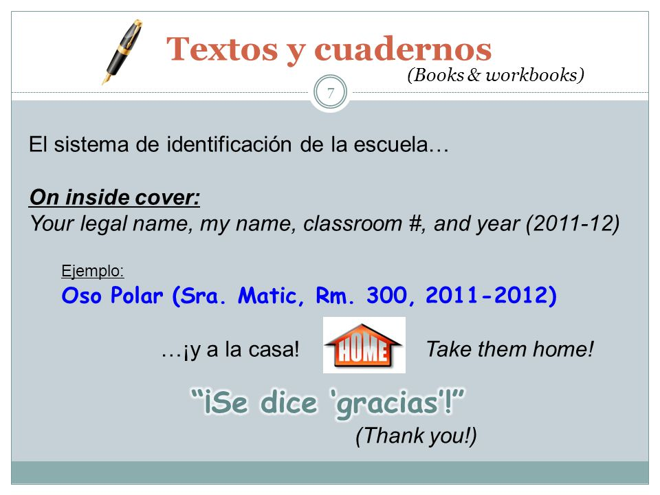 Textos y cuadernos 7 (Books & workbooks) El sistema de identificación de la escuela… On inside cover: Your legal name, my name, classroom #, and year (2011-12) Ejemplo: Oso Polar (Sra.