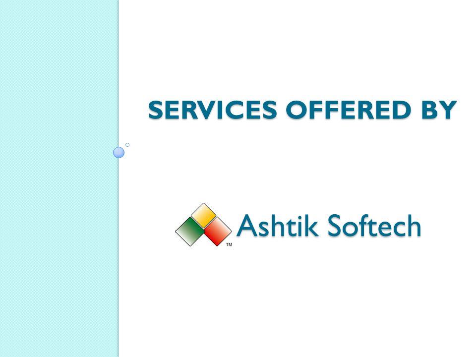 SERVICES OFFERED BY Ashtik Softech Ashtik Softech