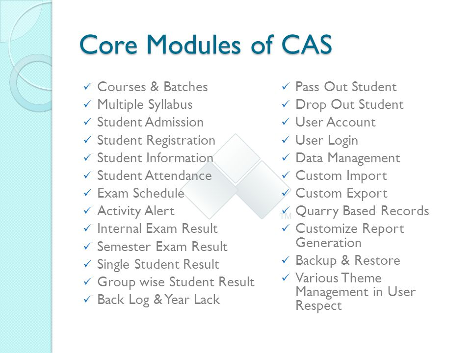 Core Modules of CAS Courses & Batches Multiple Syllabus Student Admission Student Registration Student Information Student Attendance Exam Schedule Activity Alert Internal Exam Result Semester Exam Result Single Student Result Group wise Student Result Back Log & Year Lack Pass Out Student Drop Out Student User Account User Login Data Management Custom Import Custom Export Quarry Based Records Customize Report Generation Backup & Restore Various Theme Management in User Respect