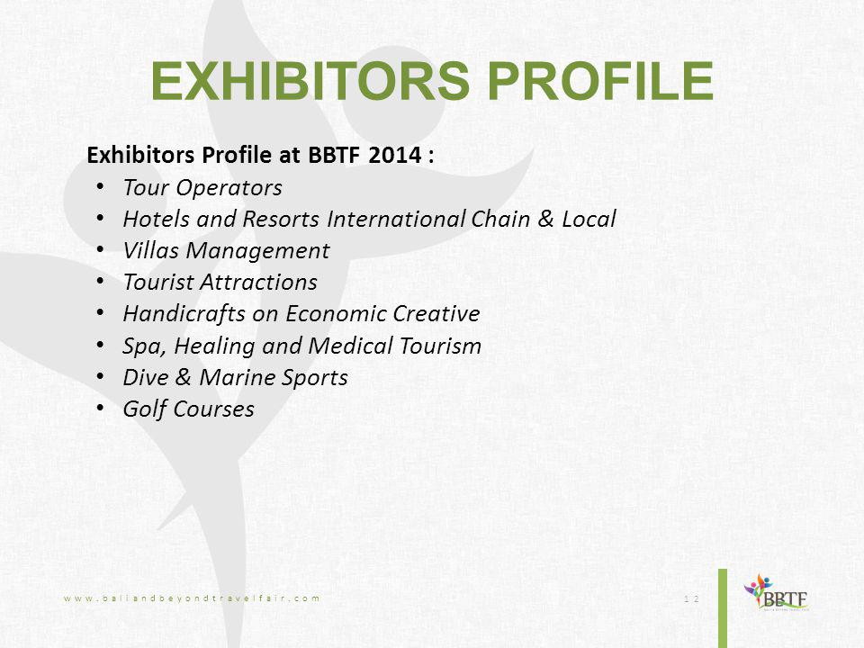 EXHIBITORS PROFILE Exhibitors Profile at BBTF 2014 : Tour Operators Hotels and Resorts International Chain & Local Villas Management Tourist Attractions Handicrafts on Economic Creative Spa, Healing and Medical Tourism Dive & Marine Sports Golf Courses www.baliandbeyondtravelfair.com 12