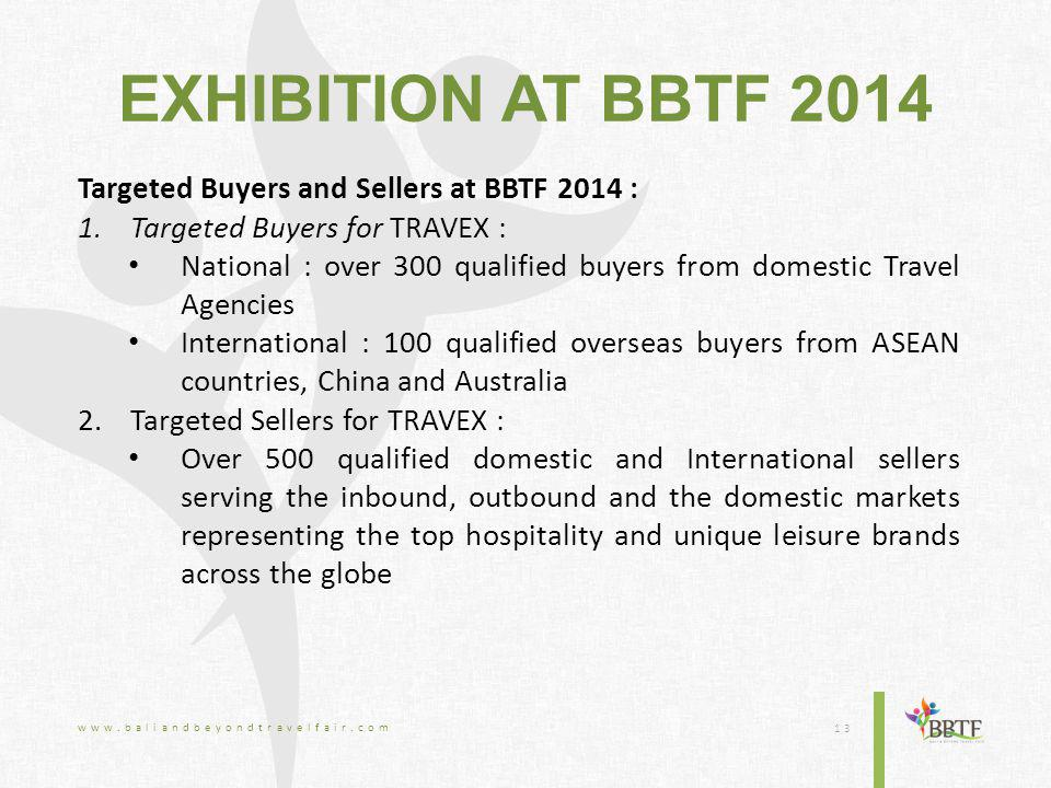 EXHIBITION AT BBTF 2014 Targeted Buyers and Sellers at BBTF 2014 : 1.Targeted Buyers for TRAVEX : National : over 300 qualified buyers from domestic Travel Agencies International : 100 qualified overseas buyers from ASEAN countries, China and Australia 2.Targeted Sellers for TRAVEX : Over 500 qualified domestic and International sellers serving the inbound, outbound and the domestic markets representing the top hospitality and unique leisure brands across the globe www.baliandbeyondtravelfair.com 13