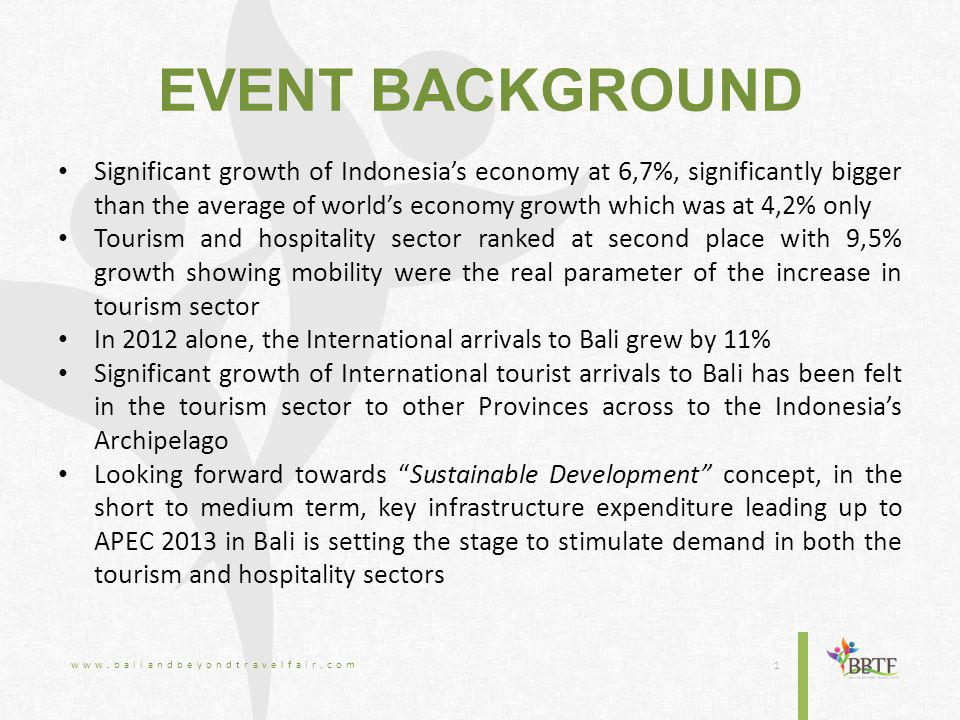 EVENT BACKGROUND Significant growth of Indonesia's economy at 6,7%, significantly bigger than the average of world's economy growth which was at 4,2% only Tourism and hospitality sector ranked at second place with 9,5% growth showing mobility were the real parameter of the increase in tourism sector In 2012 alone, the International arrivals to Bali grew by 11% Significant growth of International tourist arrivals to Bali has been felt in the tourism sector to other Provinces across to the Indonesia's Archipelago Looking forward towards Sustainable Development concept, in the short to medium term, key infrastructure expenditure leading up to APEC 2013 in Bali is setting the stage to stimulate demand in both the tourism and hospitality sectors www.baliandbeyondtravelfair.com 1