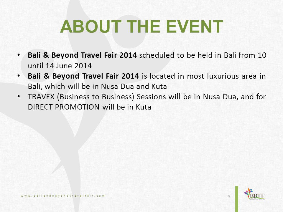 ABOUT THE EVENT Bali & Beyond Travel Fair 2014 scheduled to be held in Bali from 10 until 14 June 2014 Bali & Beyond Travel Fair 2014 is located in most luxurious area in Bali, which will be in Nusa Dua and Kuta TRAVEX (Business to Business) Sessions will be in Nusa Dua, and for DIRECT PROMOTION will be in Kuta www.baliandbeyondtravelfair.com 8