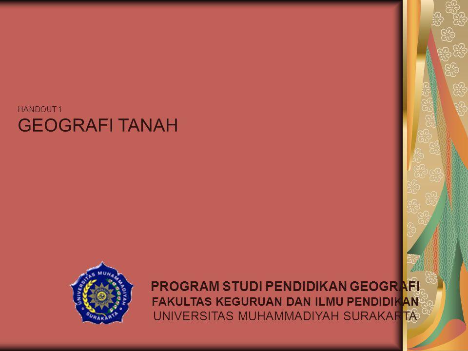 HANDOUT 1 GEOGRAFI TANAH PROGRAM STUDI PENDIDIKAN GEOGRAFI FAKULTAS KEGURUAN DAN ILMU PENDIDIKAN UNIVERSITAS MUHAMMADIYAH SURAKARTA